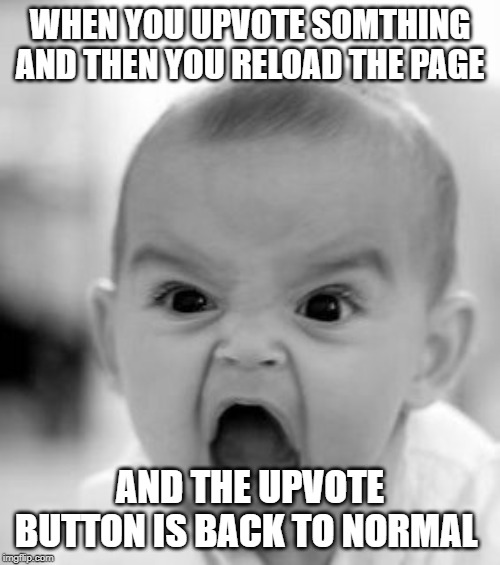 Help me | WHEN YOU UPVOTE SOMTHING AND THEN YOU RELOAD THE PAGE AND THE UPVOTE BUTTON IS BACK TO NORMAL | image tagged in memes,angry baby | made w/ Imgflip meme maker