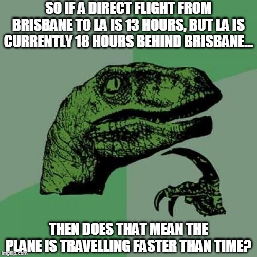 My mum and I argued about this for about 5 mins lol, also sorry for not being here in a while :( I haven't forgotten y'all :) | SO IF A DIRECT FLIGHT FROM BRISBANE TO LA IS 13 HOURS, BUT LA IS CURRENTLY 18 HOURS BEHIND BRISBANE... THEN DOES THAT MEAN THE PLANE IS TRAV | image tagged in memes,philosoraptor,time travel,plane,wtf,it makes sense right | made w/ Imgflip meme maker