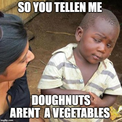 Third World Skeptical Kid | SO YOU TELLEN ME DOUGHNUTS ARENT  A VEGETABLES | image tagged in memes,third world skeptical kid | made w/ Imgflip meme maker