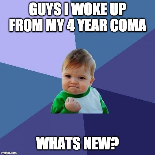 Success Kid | GUYS I WOKE UP FROM MY 4 YEAR COMA WHATS NEW? | image tagged in memes,success kid,coma,2016 | made w/ Imgflip meme maker