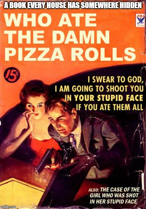 Don't eat the damned pizza rolls |  A BOOK EVERY HOUSE HAS SOMEWHERE HIDDEN | image tagged in books,funny meme | made w/ Imgflip meme maker