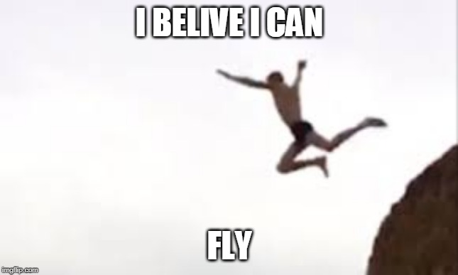 i quit life | I BELIVE I CAN FLY | image tagged in when you realize,you cant fly | made w/ Imgflip meme maker