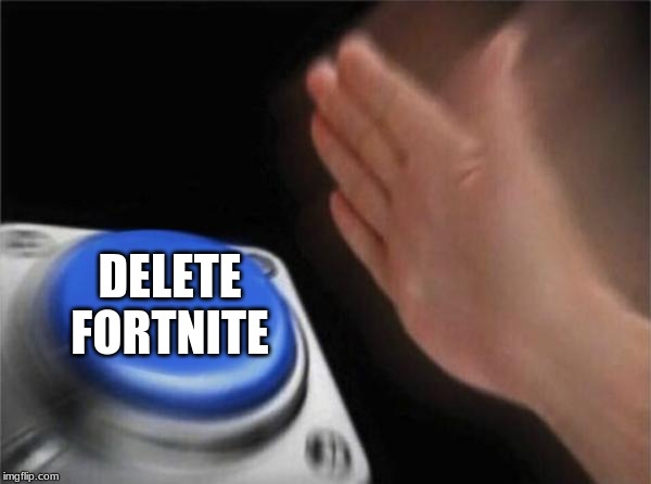 Blank Nut Button Meme | DELETE FORTNITE | image tagged in memes,blank nut button | made w/ Imgflip meme maker