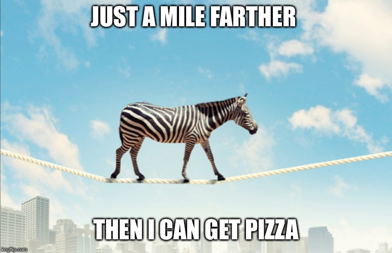 Mile for pizza |  JUST A MILE FARTHER; THEN I CAN GET PIZZA | image tagged in pizza,zebra,memes | made w/ Imgflip meme maker