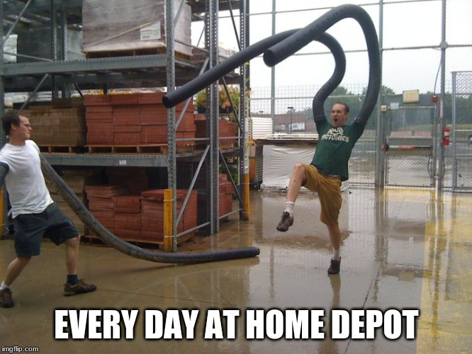 EVERY DAY AT HOME DEPOT | image tagged in home depot | made w/ Imgflip meme maker
