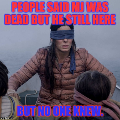 Bird Box | PEOPLE SAID MJ WAS DEAD BUT HE STILL HERE BUT NO ONE KNEW. | image tagged in memes,bird box | made w/ Imgflip meme maker