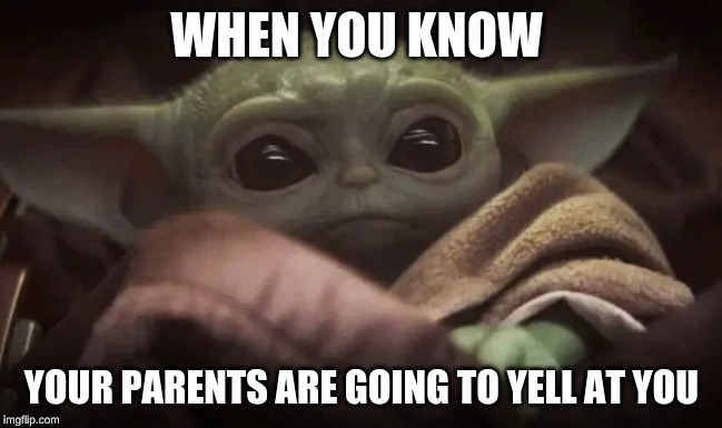 Baby Yoda |  WHEN YOU KNOW; YOUR PARENTS ARE GOING TO YELL AT YOU | image tagged in baby yoda | made w/ Imgflip meme maker