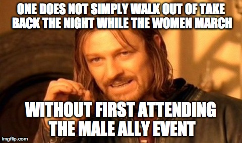 One Does Not Simply Meme | ONE DOES NOT SIMPLY WALK OUT OF TAKE BACK THE NIGHT WHILE THE WOMEN MARCH WITHOUT FIRST ATTENDING THE MALE ALLY EVENT | image tagged in memes,one does not simply | made w/ Imgflip meme maker