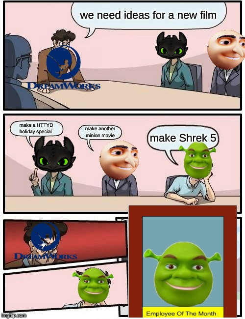 Boardroom Meeting Suggestion | we need ideas for a new film make a HTTYD holiday special make another minion movie make Shrek 5 | image tagged in memes,boardroom meeting suggestion | made w/ Imgflip meme maker