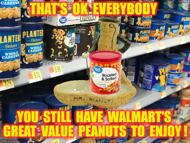 THAT'S  OK  EVERYBODY YOU  STILL  HAVE  WALMART'S  GREAT  VALUE  PEANUTS  TO  ENJOY ! | made w/ Imgflip meme maker
