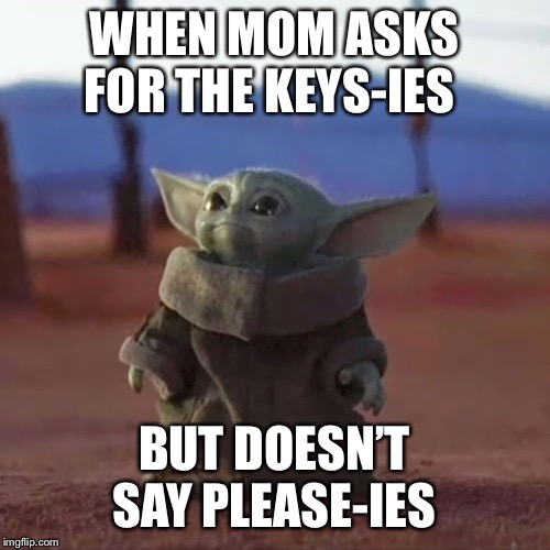 Baby Yoda |  WHEN MOM ASKS FOR THE KEYS-IES; BUT DOESN'T SAY PLEASE-IES | image tagged in baby yoda | made w/ Imgflip meme maker