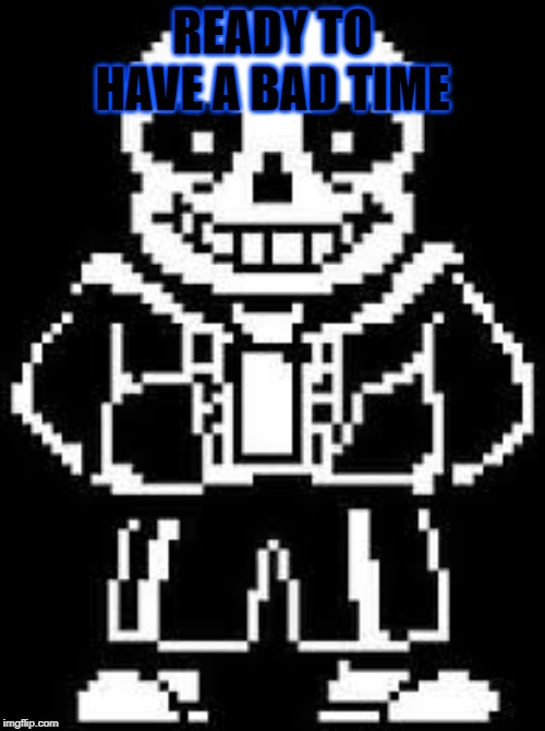SANS | READY TO HAVE A BAD TIME | image tagged in sans undertale | made w/ Imgflip meme maker