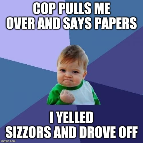 Success Kid | COP PULLS ME OVER AND SAYS PAPERS I YELLED SIZZORS AND DROVE OFF | image tagged in memes,success kid | made w/ Imgflip meme maker