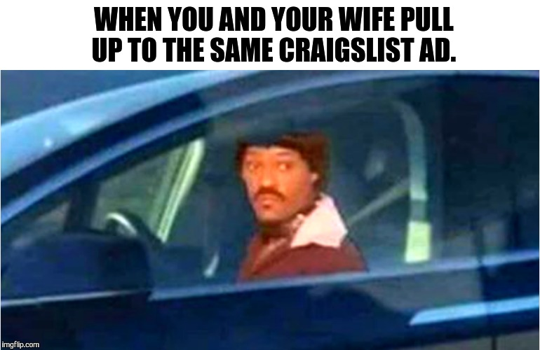 REAL TALK!!!!!!!!! |  WHEN YOU AND YOUR WIFE PULL UP TO THE SAME CRAIGSLIST AD. | image tagged in ike turner | made w/ Imgflip meme maker