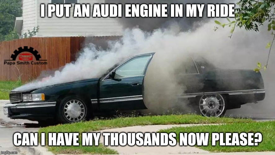Audi and dieselgate | I PUT AN AUDI ENGINE IN MY RIDE CAN I HAVE MY THOUSANDS NOW PLEASE? | image tagged in smoking car,diesel,audi,vw,cars,car meme | made w/ Imgflip meme maker