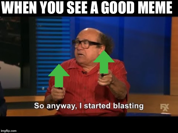 Danny devito |  WHEN YOU SEE A GOOD MEME | image tagged in upvotes | made w/ Imgflip meme maker