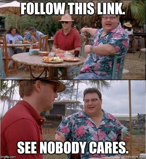 FOLLOW THIS LINK. SEE NOBODY CARES. | image tagged in see no one cares | made w/ Imgflip meme maker