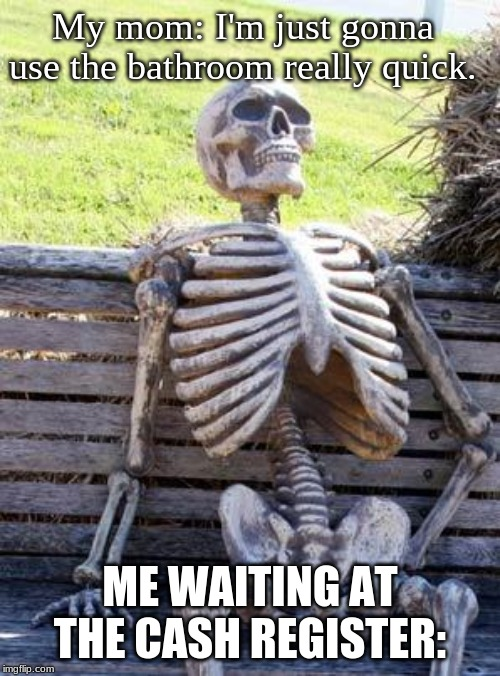 Waiting Skeleton | My mom: I'm just gonna use the bathroom really quick. ME WAITING AT THE CASH REGISTER: | image tagged in memes,waiting skeleton | made w/ Imgflip meme maker
