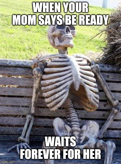 Waiting Skeleton | WHEN YOUR MOM SAYS BE READY WAITS FOREVER FOR HER | image tagged in memes,waiting skeleton | made w/ Imgflip meme maker