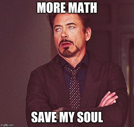 Robert Downey Jr rolling eyes | MORE MATH SAVE MY SOUL | image tagged in robert downey jr rolling eyes | made w/ Imgflip meme maker