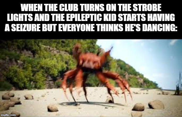 Sorry, Not Sorry |  WHEN THE CLUB TURNS ON THE STROBE LIGHTS AND THE EPILEPTIC KID STARTS HAVING A SEIZURE BUT EVERYONE THINKS HE'S DANCING: | image tagged in crab rave,sorry not sorry,dancing,dance,club | made w/ Imgflip meme maker