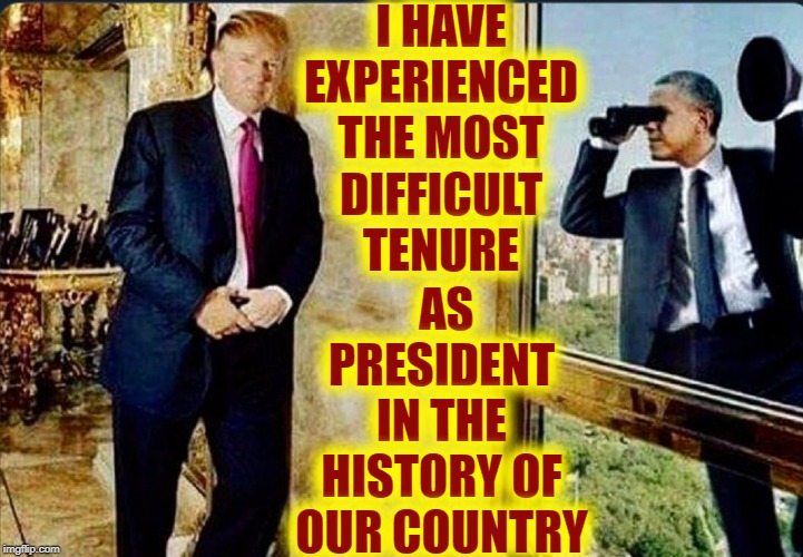 What should have been the best time of my life, Instead | I HAVE EXPERIENCED THE MOST DIFFICULT TENURE AS PRESIDENT IN THE HISTORY OF OUR COUNTRY | image tagged in vince vance,obama,spying,president trump,trump 2020,donald j trump | made w/ Imgflip meme maker