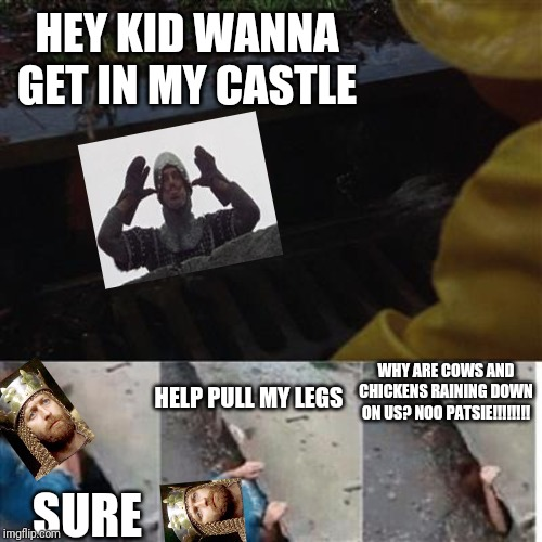pennywise in sewer |  HEY KID WANNA GET IN MY CASTLE; WHY ARE COWS AND CHICKENS RAINING DOWN ON US? NOO PATSIE!!!!!!!! HELP PULL MY LEGS; SURE | image tagged in pennywise in sewer | made w/ Imgflip meme maker