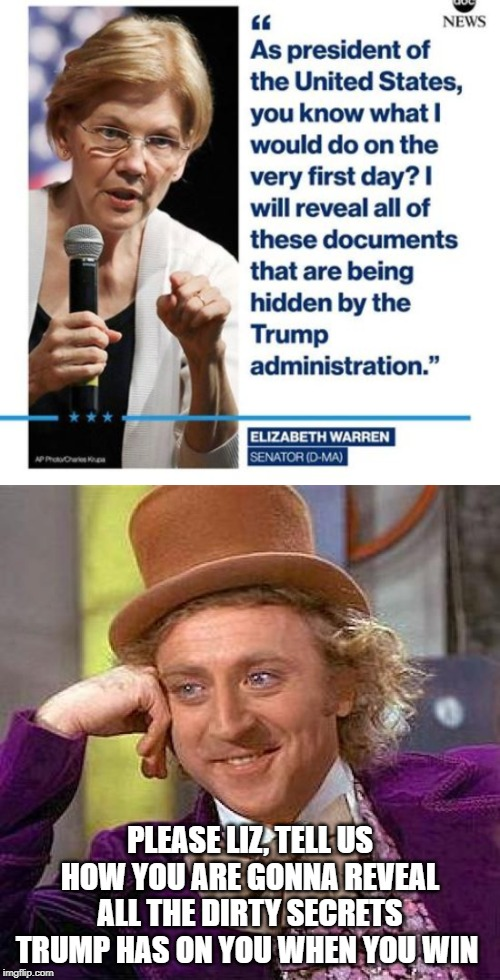 Careful What You Say....... | PLEASE LIZ, TELL US HOW YOU ARE GONNA REVEAL ALL THE DIRTY SECRETS TRUMP HAS ON YOU WHEN YOU WIN | image tagged in memes,creepy condescending wonka | made w/ Imgflip meme maker