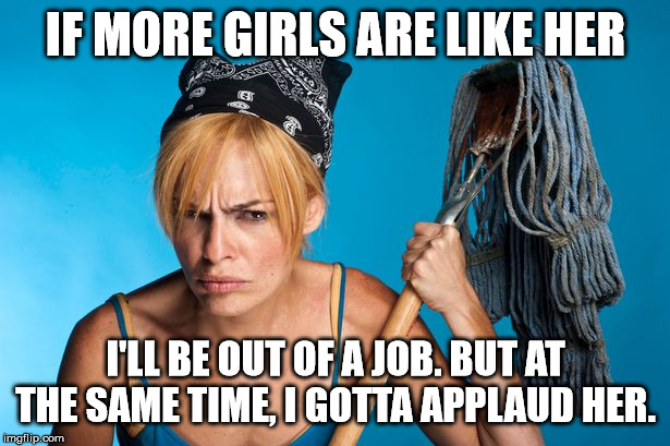 cangry cleaner women | IF MORE GIRLS ARE LIKE HER I'LL BE OUT OF A JOB. BUT AT THE SAME TIME, I GOTTA APPLAUD HER. | image tagged in cangry cleaner women | made w/ Imgflip meme maker