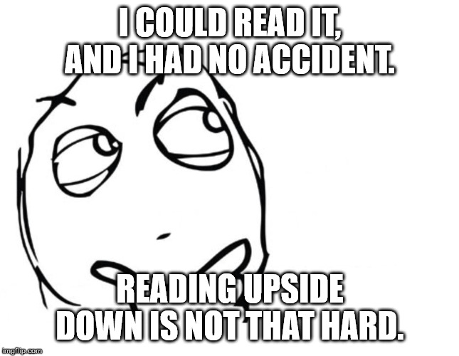 hmmm | I COULD READ IT, AND I HAD NO ACCIDENT. READING UPSIDE DOWN IS NOT THAT HARD. | image tagged in hmmm | made w/ Imgflip meme maker