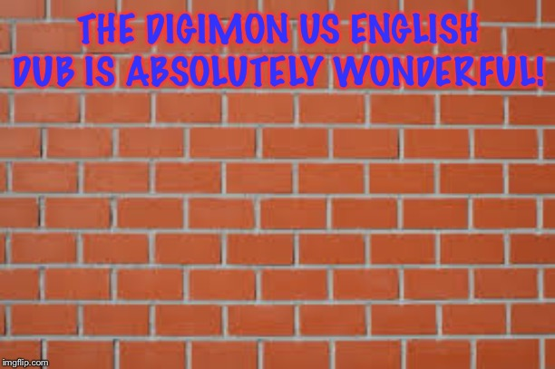 brick wall | THE DIGIMON US ENGLISH DUB IS ABSOLUTELY WONDERFUL! | image tagged in brick wall | made w/ Imgflip meme maker