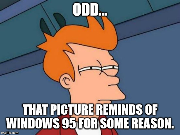 Futurama Fry Meme | ODD... THAT PICTURE REMINDS OF WINDOWS 95 FOR SOME REASON. | image tagged in memes,futurama fry | made w/ Imgflip meme maker