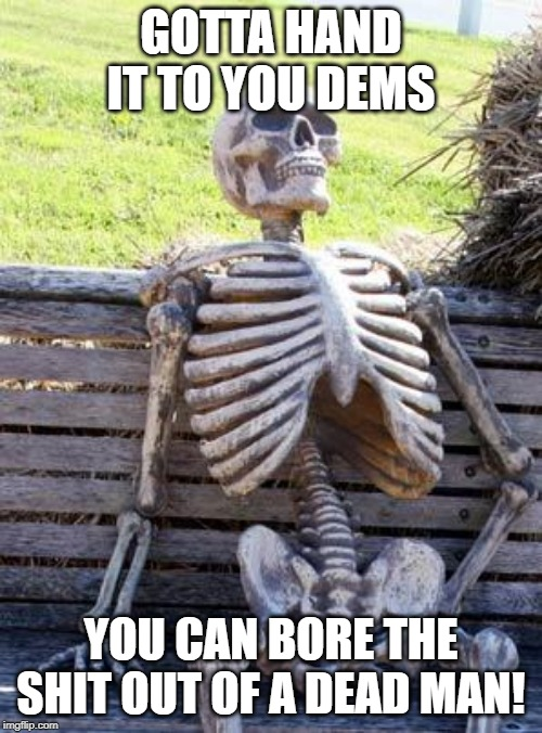 Waiting Skeleton | GOTTA HAND IT TO YOU DEMS YOU CAN BORE THE SHIT OUT OF A DEAD MAN! | image tagged in memes,waiting skeleton | made w/ Imgflip meme maker