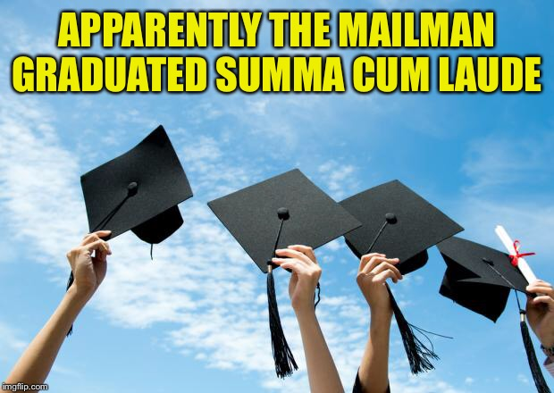 college graduation | APPARENTLY THE MAILMAN GRADUATED SUMMA CUM LAUDE | image tagged in college graduation | made w/ Imgflip meme maker