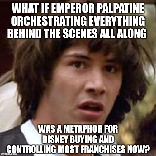 Conspiracy Keanu | WHAT IF EMPEROR PALPATINE ORCHESTRATING EVERYTHING BEHIND THE SCENES ALL ALONG WAS A METAPHOR FOR DISNEY BUYING AND CONTROLLING MOST FRANCHI | image tagged in memes,conspiracy keanu | made w/ Imgflip meme maker