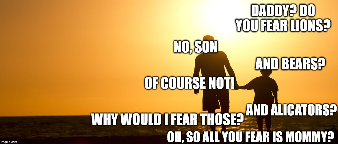Only fear what you have to fear |  DADDY? DO YOU FEAR LIONS? NO, SON; AND BEARS? OF COURSE NOT! AND ALICATORS? WHY WOULD I FEAR THOSE? OH, SO ALL YOU FEAR IS MOMMY? | image tagged in fear,daddy,father and son,fun,lol,i know this aint funny but laugh anyway will ya | made w/ Imgflip meme maker