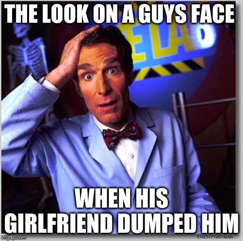 Bill Nye The Science Guy | THE LOOK ON A GUYS FACE WHEN HIS GIRLFRIEND DUMPED HIM | image tagged in memes,bill nye the science guy | made w/ Imgflip meme maker