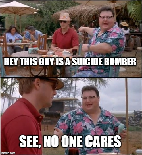 See Nobody Cares | HEY THIS GUY IS A SUICIDE BOMBER SEE, NO ONE CARES | image tagged in memes,see nobody cares | made w/ Imgflip meme maker