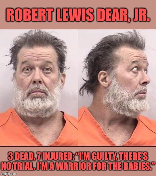 "When they start talking about a weird criminal pro-choicer but must have forgotten someone on their side did this. | ROBERT LEWIS DEAR, JR. 3 DEAD, 7 INJURED: ""I'M GUILTY, THERE'S NO TRIAL. I'M A WARRIOR FOR THE BABIES."" 
