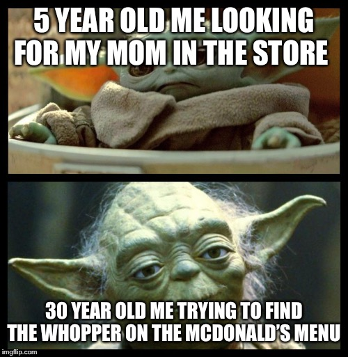 baby yoda | 5 YEAR OLD ME LOOKING FOR MY MOM IN THE STORE 30 YEAR OLD ME TRYING TO FIND THE WHOPPER ON THE MCDONALD'S MENU | image tagged in baby yoda | made w/ Imgflip meme maker