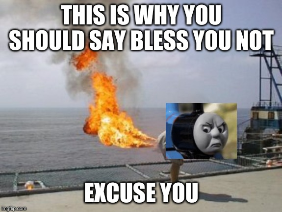 Explosive Diarrhea | THIS IS WHY YOU SHOULD SAY BLESS YOU NOT EXCUSE YOU | image tagged in explosive diarrhea | made w/ Imgflip meme maker