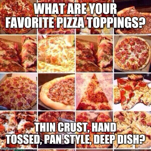 And suddenly everyone got hungry... | WHAT ARE YOUR FAVORITE PIZZA TOPPINGS? THIN CRUST, HAND TOSSED, PAN STYLE, DEEP DISH? | image tagged in pizza,pizza is your friend,good guy pizza,im starvin,pie in the sky | made w/ Imgflip meme maker