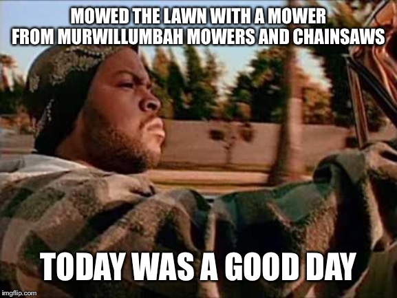 Today Was A Good Day Meme | MOWED THE LAWN WITH A MOWER FROM MURWILLUMBAH MOWERS AND CHAINSAWS TODAY WAS A GOOD DAY | image tagged in memes,today was a good day | made w/ Imgflip meme maker