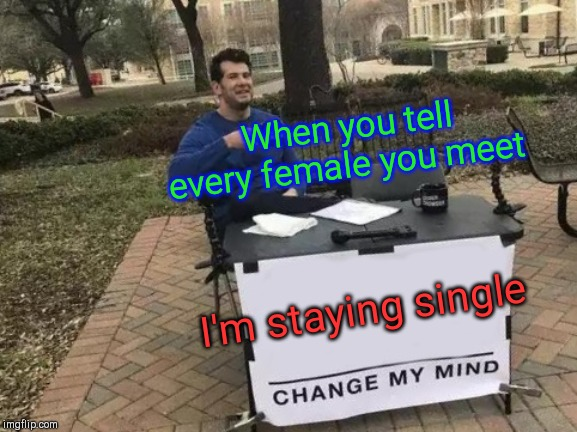 Change My Mind Meme |  When you tell every female you meet; I'm staying single | image tagged in memes,change my mind | made w/ Imgflip meme maker