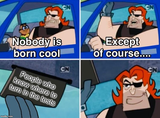 Nobody is born cool |  People who know where to turn in the tests | image tagged in nobody is born cool | made w/ Imgflip meme maker
