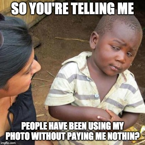Third World Skeptical Kid | SO YOU'RE TELLING ME PEOPLE HAVE BEEN USING MY PHOTO WITHOUT PAYING ME NOTHIN? | image tagged in memes,third world skeptical kid | made w/ Imgflip meme maker