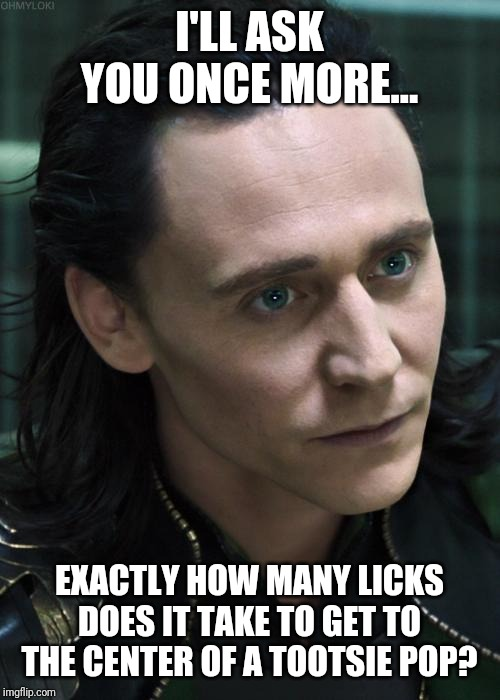 Nice Guy Loki |  I'LL ASK YOU ONCE MORE... EXACTLY HOW MANY LICKS DOES IT TAKE TO GET TO THE CENTER OF A TOOTSIE POP? | image tagged in memes,nice guy loki | made w/ Imgflip meme maker
