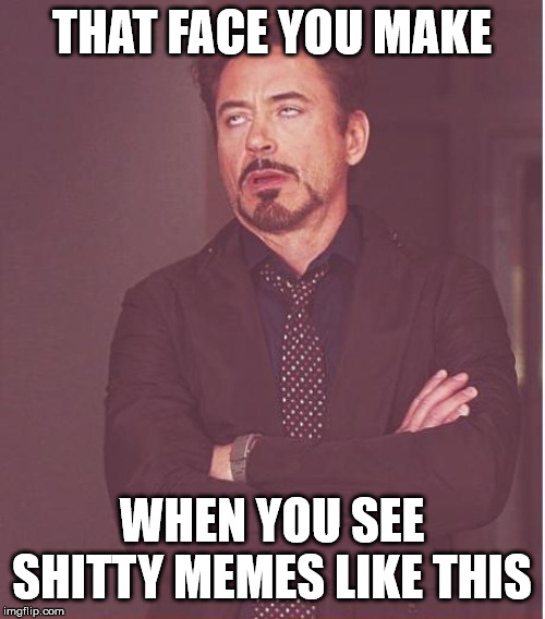 Face You Make Robert Downey Jr Meme | THAT FACE YOU MAKE WHEN YOU SEE SHITTY MEMES LIKE THIS | image tagged in memes,face you make robert downey jr | made w/ Imgflip meme maker