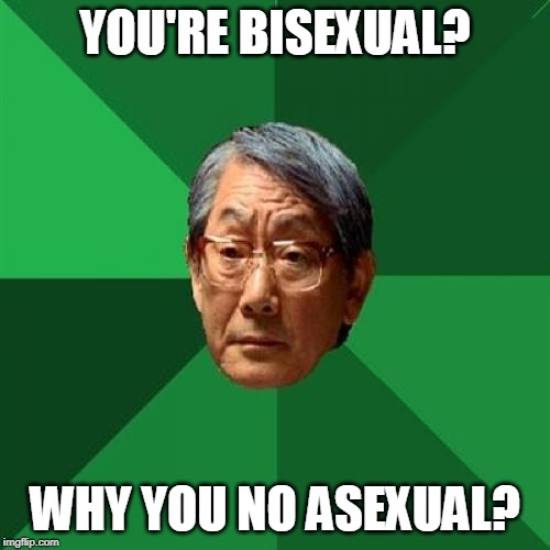 High Expectations Asian Father On Bisexuality |  YOU'RE BISEXUAL? WHY YOU NO ASEXUAL? | image tagged in memes,high expectations asian father,bisexual,asexual | made w/ Imgflip meme maker