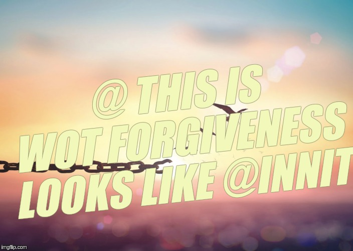 @ THIS IS WOT FORGIVENESS LOOKS LIKE @INNIT | image tagged in forgiveness,qanon,x x everywhere,expanding brain,love,i love you | made w/ Imgflip meme maker
